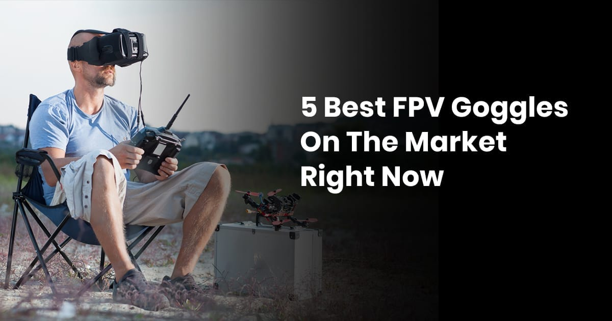 5 Best FPV Goggles On The Market Right Now